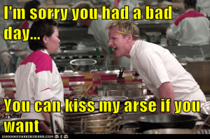 I'm sorry you had a bad day... You can kiss my arse if you want ...: I'm sorry you had a bad  day...  Vou can kiss my arse if you  Want  CANHASCHEEZEURGER cOM I'm sorry you had a bad day... You can kiss my arse if you want ...