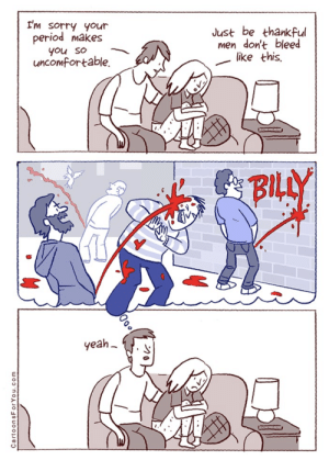 Period, Sorry, and Yeah: I'm sorry yOur  period makes  Just be thankful  men don't bleed  like this.  you so  uncomfortable  BILLY  yeah  CartoonsForYou.com  20