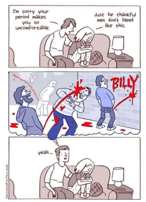 I can blood write my name: I'm sorry your  period makes  Just be thankful  men don't bleed  like this  you so  uncomfortable.  BILLY  yeah  CartoonsForYou.com I can blood write my name