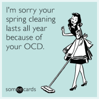 "<p><a href=""http://memehumor.net/post/158897840335/im-sorry-your-spring-cleaning-lasts-all-year"" class=""tumblr_blog"">memehumor</a>:</p>  <blockquote><p>I'm sorry your spring cleaning lasts all year because of your OCD.</p></blockquote>: I'm sorry your  spring cleaning  lasts all year  because of  your OCD.  someecards  ее <p><a href=""http://memehumor.net/post/158897840335/im-sorry-your-spring-cleaning-lasts-all-year"" class=""tumblr_blog"">memehumor</a>:</p>  <blockquote><p>I'm sorry your spring cleaning lasts all year because of your OCD.</p></blockquote>"