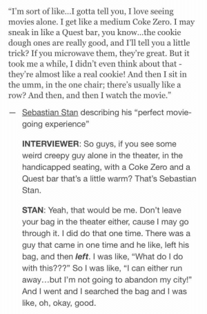 "sebastian stan: ""I'm sort of like...I gotta tell you, I love seeing  movies alone. I get like a medium Coke Zero. I may  sneak in like a Quest bar, you know...the cookie  dough ones  trick? If you microwave them, they're great. But it  took me a while, I didn't even think about that -  they're almost like a real cookie! And then I sit in  the umm, in the one  row? And then, and then I watch the movie.""  really good, and I'll tell you a little  are  chair; there's usually like a  Sebastian Stan describing his ""perfect movie-  going experience""  INTERVIEWER: So guys, if you see some  weird creepy guy alone in the theater, in the  handicapped seating, with a Coke Zero and a  Quest bar that's a little warm? That's Sebastian  Stan  STAN: Yeah, that would be me. Don't leave  your bag in the theater either, cause I may go  through it. I did do that one time. There was a  guy that came in one time and he like, left his  bag, and then left. I was like, ""What do I do  with this???"" So I was like, ""l can either run  away...but I'm not going to abandon my city!""  And I went and I searched the bag and I was  like, oh, okay, good"