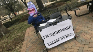 Are there any other Squidwards I should know about?: I'M SQUIDWARD  CHANGE MY MIND Are there any other Squidwards I should know about?