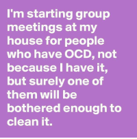 Memes, My House, and House: I'm starting group  meetings at my  house for people  who have OCD, not  because I have it.  but surely one of  them will be  bothered enough to  clean it.