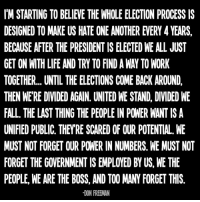 Fall, Memes, and Scare: IM STARTING TO BELIEE THE WHOLE ELECTION PROCESS IS  DESIGNED TO MAKE US HATE ONE ANOTHER EVERY 4 YEARS,  BECAUSE AFTER THE PRESIDENT IS ELECTED WE ALL JUST  TOGETHER... UNTIL THE ELECTIONS COME BACK AROUND,  THEN WERE DIVIDED AGAIN. UNITED WE STAND, DIVIDED WE  FALL. THE LAST THING THE PEOPLE IN POWER WANTISA  UNIFIED PUBLIC, THEYRE SCARED OF OUR POTENTIAL. WE  MUST NOT FORGETOUR POWER IN NUMBERS WE MUST NOT  FORGET THE GOVERNMENT IS EMPLOYED BY US, WE THE  PEOPLE, WEARE THE BOSS, AND TOO MANY FORGET THIS  DON FREEMAN If you agree, I invite you to join my page. Don Freeman