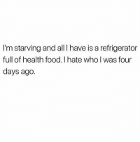 Food, Refrigerator, and Girl Memes: I'm starving and all I have is a refrigerator  full of health food. I hate who l was four  days ago. Why do I do this to myself?!