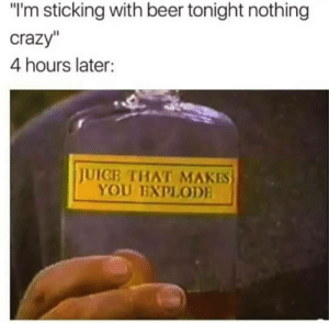 """Beer, Crazy, and Dank: """"I'm sticking with beer tonight nothing  crazy""""  4 hours later:  JUICE THAT MAKES  YOU EXPLODE Just a Quiet one tonight by FlySupaFly FOLLOW 4 MORE MEMES."""