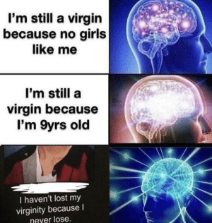 Girls, Memes, and Virgin: I'm still a virgin  because no girls  like me  I'm still a  virgin because  I'm 9yrs old  I haven't lost my  virginity because  never lose That's a pro gamer move via /r/memes https://ift.tt/2MyQgwr