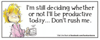 Happy Wednesday!: I'm still deciding whether  or not I'll be  productive  today... Don't rush me.  'M  Visit Jim Hunt at facebook.com/huntcartoons Happy Wednesday!