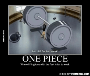 Do you even lift, nakama?omg-humor.tumblr.com: I'm still far too weak!  ONE PIECE  Where lifting tons with the feet is far to weak  CHECK OUT MEMEPIX.COM  MEMEPIX.COM Do you even lift, nakama?omg-humor.tumblr.com
