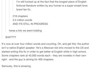 you can't make this shit upomg-humor.tumblr.com: I'm still fucked up at the fact that the longest piece of English  fictional literature written by any human is a super smash bros  brawl fan fic.  218 chapters  3.5 million words  AND ITS STILL IN PROGRESS  heres a link we arent kidding  SHIITTTT  It's now at over four million words and counting. Oh, and get this: the author  isn't a native English speaker. He's a Mexican kid who moved to the US and  started writing this fic in order to get better at English while in high school.  Some chapters rank at 40,000 words each - they are novellas in their own  right - and the guy is aiming for 400 chapters.  Seriously, this is amazing. you can't make this shit upomg-humor.tumblr.com