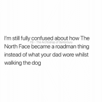Confused, Dad, and North Face: I'm still fully confused about how The  North Face became a roadman thing  instead of what your dad wore whilst  walking the dog  FB The Archbishop of Banterbury 🧐🧐🧐