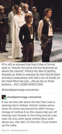 "put off:  #I'm still so amused that han's idea of formal  wear is ""exactly the same shit but buttoned up  above the clavicle"" #that's his idea of getting  dressed up #luke is wearing his nice formal black  and leia is statuesque with half a ton of braids on  her head #but han Just did uptwo orthree  buttons #mY LOSER SPACE SON  @claudiajeancregg-concannon  claudiajeancregg-concannon  # can we also talk about the fact that Luke is  wearing Han's clothes. #which makes sense  since his home was burned he didn't bring a  change of clothes # so this means Han put off  wearing new threads to this thing and let Luke  wear his only other good clothes #but what  about you, Han #eh, it's fine kid, I'll just button  up the collar.  Source: alwaysstarwars"