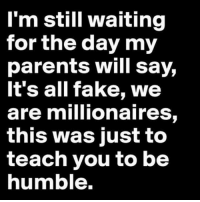 Ok parents....any day now!!!: I'm still waiting  for the day my  parents will say,  It's all fake, we  are millionaires,  this was just to  teach you to be  humble. Ok parents....any day now!!!
