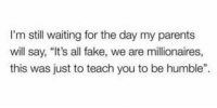"Fake, Parents, and Humble: I'm still waiting for the day my parents  will say, ""It's all fake, we are millionaires,  this was just to teach you to be humble"" meirl"