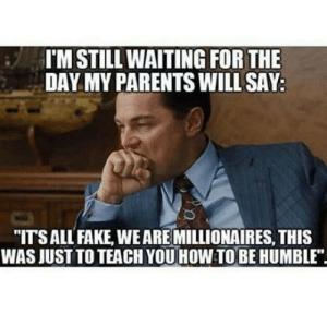 """Fake, Parents, and Humble: I'M STILL WAITING FOR THE  DAY MY PARENTS WILL SAY:  """"ITS ALL FAKE, WE ARE MILLIONAIRES, THIS  WAS JUST TO TEACH YOU HOW TOBE HUMBLE"""" Dreaming for this situation since I was a child"""