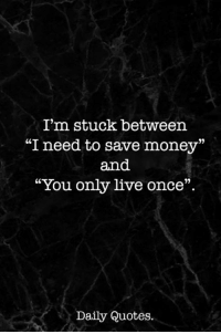 "Money, Live, and Quotes: I'm stuck between  ""I need to save money""  and  ""You only live once""  Daily Quotes"