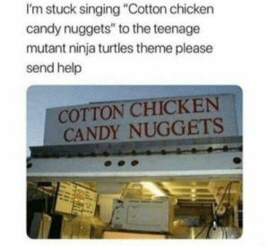 "mutant ninja turtles: I'm stuck singing ""Cotton chicken  candy nuggets"" to the teenage  mutant ninja turtles theme please  send help  COTTON CHICKEN  CANDY NUGGETS"
