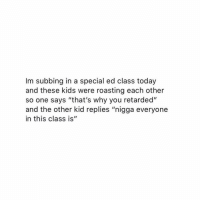"Crying, Retarded, and Kids: Im subbing in a special ed class today  and these kids were roasting each other  so one says ""that's why you retarded""  and the other kid replies ""nigga everyone  in this class is"" Oml im crying💀💀"