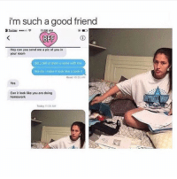 tag someone who would do this for you 😂💖 (@girljournal): i'm such a good friend  1:56 AM  BFF  Hey can you send me a pic of you in  your room  did u telt ur mom u wore with me  like doimako it look like u took it  Read 10:35 AM  Yes  Can it look like you are doing  homowork  Today 11:56 AM tag someone who would do this for you 😂💖 (@girljournal)