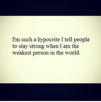 quoteking reality haters hatersgonnahate quotes qoute words word wordsofwisdom wise wisewords wisdom truth fact realshit realquotes mind mindset blackandwhite images: I'm such a hypocrite I tell people  to stay strong when I am the  weakest person in the world. quoteking reality haters hatersgonnahate quotes qoute words word wordsofwisdom wise wisewords wisdom truth fact realshit realquotes mind mindset blackandwhite images