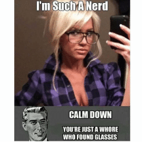 TRUEEE: I'm Such A Nerd  CALM DOWN  YOU'RE JUST AWHORE  WHO FOUNDGLASSES TRUEEE