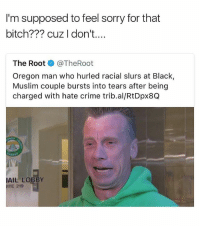 Fuck that guy lmao • ➫➫ Follow @savagememesss for more posts daily: I'm supposed to feel sorry for that  bitch??? cuz I don't...  The Root @TheRoot  Oregon man who hurled racial slurs at Black,  Muslim couple bursts into tears after being  charged with hate crime trib.al/RtDpx8Q  AIL LOBBY  JITE 219 Fuck that guy lmao • ➫➫ Follow @savagememesss for more posts daily