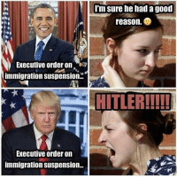Suspensing: Im sure he had a good  reason.  Executive order on  immigration suspension.  HITLER!!!!!  Executive order on  immigration suspension.