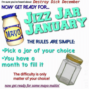 Thanks i hate JJJ: I'm sure you've heard about Destroy Dick December  NOW GET READY FOR.  JIZZ JAR  MAYO JANUARY  THE RULES ARE SIMPLE:  •Pick a jar of your choice  •You have a  month to fill it  The difficulty is only  matter of your choice!  now get ready for some mayo makin' Thanks i hate JJJ