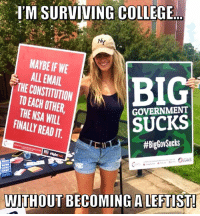 College, Memes, and Constitution: I'M SURVIVING COLLEGE  NY  MAYBE IF WE  ALL EMAIL  THE CONSTITUTION  TO EACH UTHER,  THE NSA WILL  FINALLY READ IT  GOVERNMENT  SUCKS  #BigGovSucks  CURES  WITHOUT BECOMING A LEFTIST! Be A Rebel On A College Campus! Fight For FREEDOM! 🇺🇸🇺🇸🇺🇸