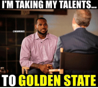 LeBron James be like...: I'M TAKING MY TALENTS  @NBAMEMES  TO GOLDEN STATE LeBron James be like...