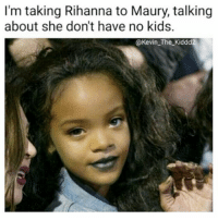 "Maury, Memes, and Rihanna: I'm taking Rihanna to Maury, talking  about she don't have no kids.  @Kevin The Kiddd In My Ricky Ricardo Voice: ""Rihanna Got Some 'Splanin To Do"" 👀😂😂😂😂😂 pettypost pettyastheycome straightclownin hegotjokes jokesfordays itsjustjokespeople itsfunnytome funnyisfunny randomhumor musichumor rihanna"