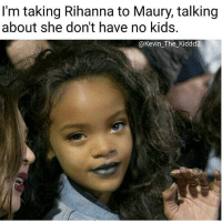 Maury, Memes, and Rihanna: I'm taking Rihanna to Maury, talking  about she don't have no kids.  @Kevin The Kiddd2 Follow my new page @Kevin_The_Kiddd2 for more original memes. 👣👣👣@kevin_the_kiddd2 @kevin_the_kiddd2 @kevin_the_kiddd2.