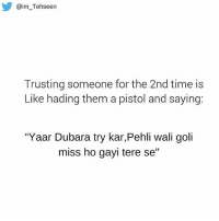 """Seriously!😕😦 rvcjinsta: @im Tehseen  Trusting someone for the 2nd time is  Like hading them a pistol and saying:  """"Yaar Dubara try kar,Pehli wali goli  miss ho gayi tere se"""" Seriously!😕😦 rvcjinsta"""