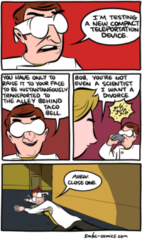 http://www.smbc-comics.com/comic/teleportation: I'M TESTING  A NEW COMPACT  TELEPORTATION  DEVICE  YOU HAVE ONLY TO  BOB, YOU'RE NOT  RAISE TO YOUR FACE  EVEN A SCIENTIST  TO BE INSTANTANEOUSLY  I WANT A  DIVORCE  TRANSPORTED TO  THE A  BEHIND  TACO  PHEW.  CLOSE ONE.  Smbc-comics.com. http://www.smbc-comics.com/comic/teleportation