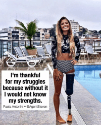 21 year old Brazilian model Paola Antonini lost her leg after being hit by a drunk driver in a car accident. Always remember when you feel like giving up is exactly when you most need to keep pushing forward. . keeppushing paolaantonini inspiration nevergiveup: I'm thankful  for my struggles  because without it  I would not know  my strengths.  Paola, Antonini @AgentSteven 21 year old Brazilian model Paola Antonini lost her leg after being hit by a drunk driver in a car accident. Always remember when you feel like giving up is exactly when you most need to keep pushing forward. . keeppushing paolaantonini inspiration nevergiveup