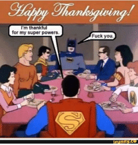 Oldie but still makes me crack up every time I see it.   Happy turkey day everyone!  (Cassius) Geek Lives Matter #nativeAmericanLivesMatter: I'm thankful  for my super powers.  Fuck you.  funny Oldie but still makes me crack up every time I see it.   Happy turkey day everyone!  (Cassius) Geek Lives Matter #nativeAmericanLivesMatter