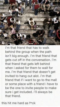 srsfunny:  I'm Just That Friend: i'm that friend that has to walk  behind the group when the path  isn't big enough. i'm that friend that  gets cut off in the conversation. i'm  that friend that gets left behind  when i asked for them to wait for  me. i'm that friend that doesn't get  invited to hang out alot. i'm that  friend that if i want to go to the mall  or some place with a friend i have to  be the one to invite people to make  sure i get included. i'll always be  that friend.  this hit me hard as f*ck srsfunny:  I'm Just That Friend