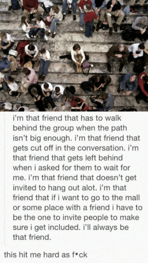 srsfunny:I'm Just That Friend: i'm that friend that has to walk  behind the group when the path  isn't big enough. i'm that friend that  gets cut off in the conversation. i'm  that friend that gets left behind  when i asked for them to wait for  me. i'm that friend that doesn't get  invited to hang out alot. i'm that  friend that if i want to go to the mall  or some place with a friend i have to  be the one to invite people to make  sure i get included. i'll always be  that friend.  this hit me hard as f*ck srsfunny:I'm Just That Friend