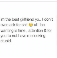 Memes, Shit, and Yo: im the best girlfriend yo.. I don't  even ask for shit all I be  wanting is time , attention & for  you to not have me looking  stupid who like this?