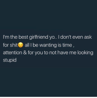 Bae, Memes, and Shit: I'm the best girlfriend yo.. I don't even ask  for shit all I be wanting is time,  attention & for you to not have me looking  stupid Tag bae😩😩