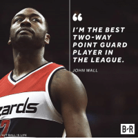 John Wall calls it like he sees it.: I'M THE BEST  TWO-WAY  POINT GUARD  PLAYER IN  THE LEAGUE.  JOHN WALL  ards  B-R  H/T BALL IS LIFE John Wall calls it like he sees it.