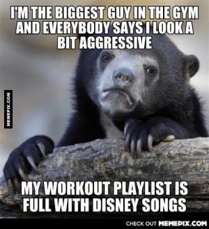 Disney, Gym, and Omg: IM THE BIGGEST GUY IN THE GYM  AND EVERYBODY SAYSI LOOK A  BIT AGGRESSIVE  MY WORKOUT PLAYLIST IS  FULL WITH DISNEY SONGS  CHECK OUT MEMEPIX.COM  MEMEPIX.COM I will show you the world.omg-humor.tumblr.com
