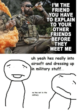 Friends, Yeah, and Stuff: I'M THE  FRIEND  YOU HAVE  TO EXPLAIN  TO YOUR  OTHER  FRIENDS  BEFORE  THEY  MEET ME  uh yeah hes really into  airsoft and dressing up  in military stuff  no hes not in the  military me irl