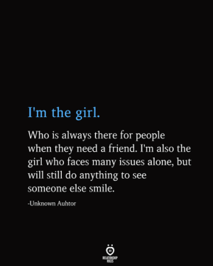 Always There: I'm the girl.  Who is always there for people  when they need a friend. I'm also the  girl who faces many issues alone, but  will still do anything to see  someone else smile.  -Unknown Auhtor  RELATIONSHIP  RULES