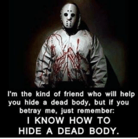Memes, 🤖, and Hide: I'm the kind of friend who will help  you hide a dead body, but if you  betray me, just remember:  I KNOW HOW TO  HIDE A DEAD BODY. deadbody hide friends snitchesgetstitches shovel kill bodies