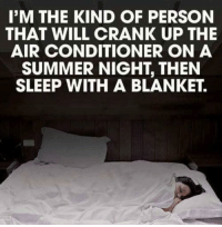 personable: I'M THE KIND OF PERSON  THAT WILL CRANK UP THE  AIR CONDITIONER ON A  SUMMER NIGHT, THEN  SLEEP WITH A BLANKET.