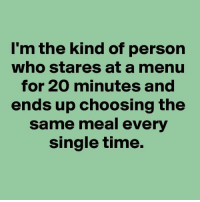 Relationships, Time, and Single: I'm the kind of person  who stares at a menu  for 20 minutes and  ends up choosing the  same meal every  single time.
