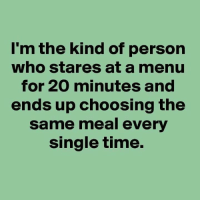 Time, Single, and Who: I'm the kind of person  who stares at a menu  for 20 minutes and  ends up choosing the  same meal every  single time.