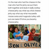Dude, Drive, and Turkey: i'm the man who had the cheese im the  man who had the jerky we put them  both together and dude it really workey  cheese jerky say what say what cheese  jerky say what say what mozzarella  moose swiss and mugooda turkey with  just one taste it'll drive you bezerky  cheese jerky  SON& OLIVER favs
