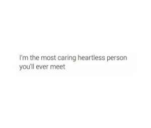 heartless: I'm the most caring heartless person  you'll ever meet